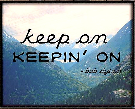 "Quote from Bob Dylan, ""keep on keeping on"""